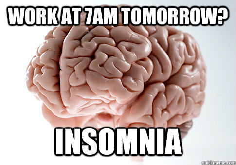 work at 7am tomorrow insomnia - ScumbagBrain