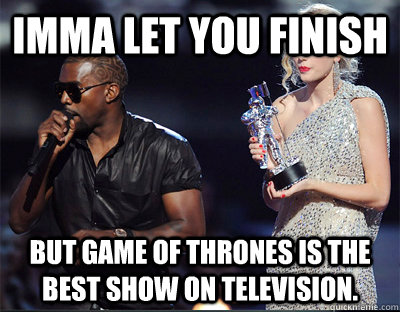 imma let you finish but game of thrones is the best show on  - Imma let you finish