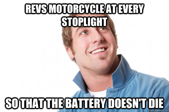 revs motorcycle at every stoplight so that the battery doesn - Misunderstood douchebag