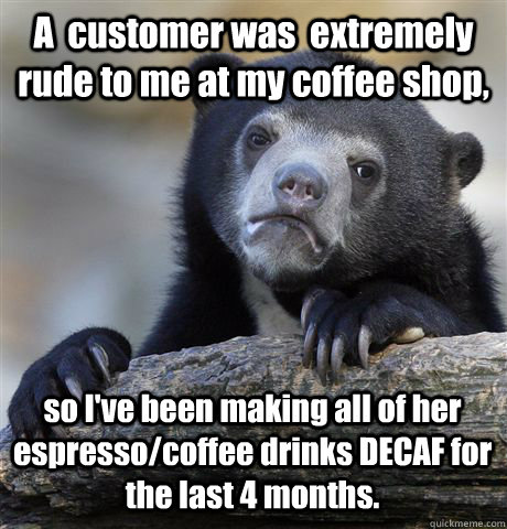 a customer was extremely rude to me at my coffee shop so  - Confession Bear