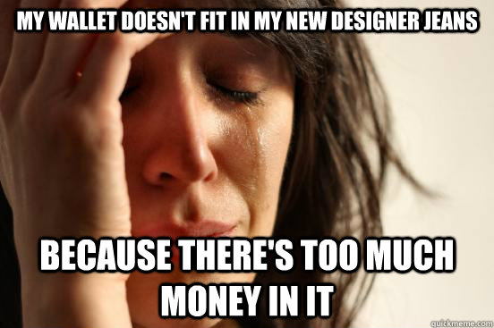 my wallet doesnt fit in my new designer jeans because there - First World Problems