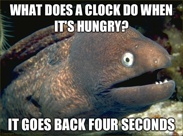 What does a clock do when its hungry It goes back four secon - Bad Joke Eel