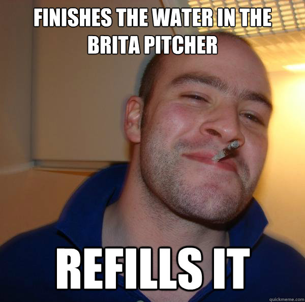 finishes the water in the brita pitcher refills it - Good Guy Greg