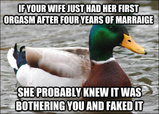 if your wife just had her first orgasm after four years of m - Actual Advice Mallard