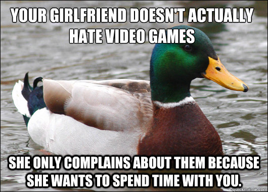 your girlfriend doesnt actually hate video games she only c - Actual Advice Mallard