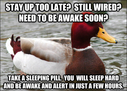 stay up too late still wired need to be awake soon take - Malicious Advice Mallard