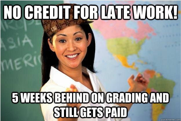 no credit for late work 5 weeks behind on grading and still - Scumbag Teacher