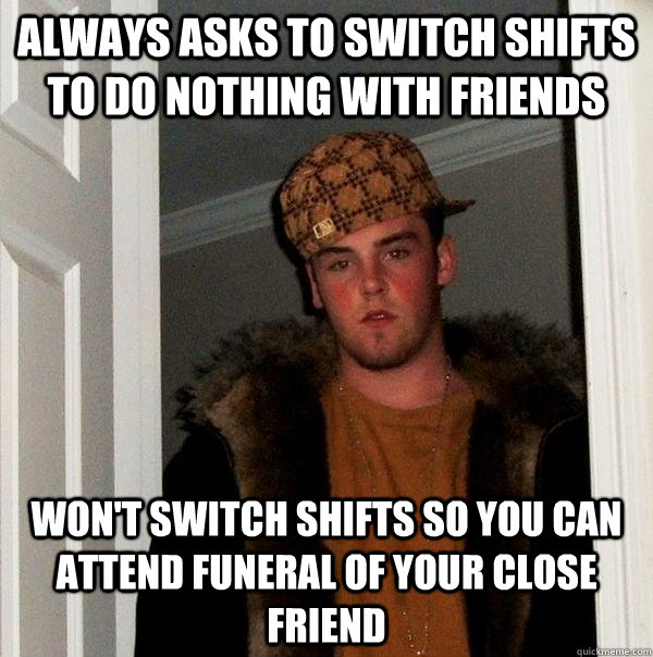 always asks to switch shifts to do nothing with friends won - Scumbag Steve