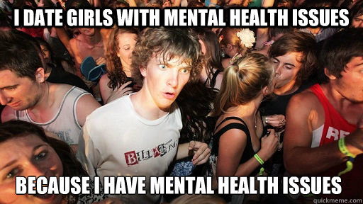 i date girls with mental health issues because i have mental - Sudden Clarity Clarence