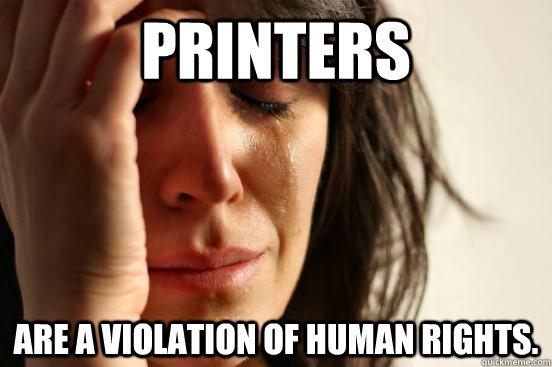 printers are a violation of human rights - First World Problems