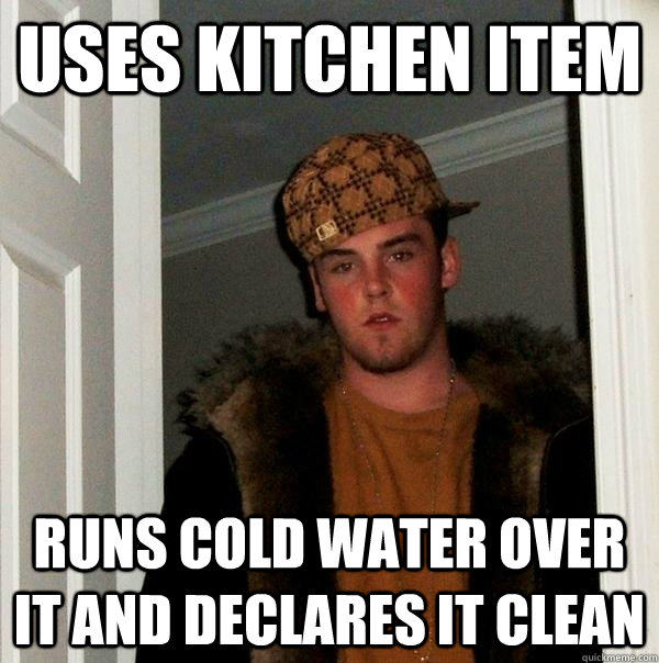 uses kitchen item runs cold water over it and declares it cl - Scumbag Steve