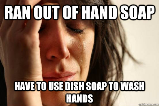 ran out of hand soap have to use dish soap to wash hands - First World Problems