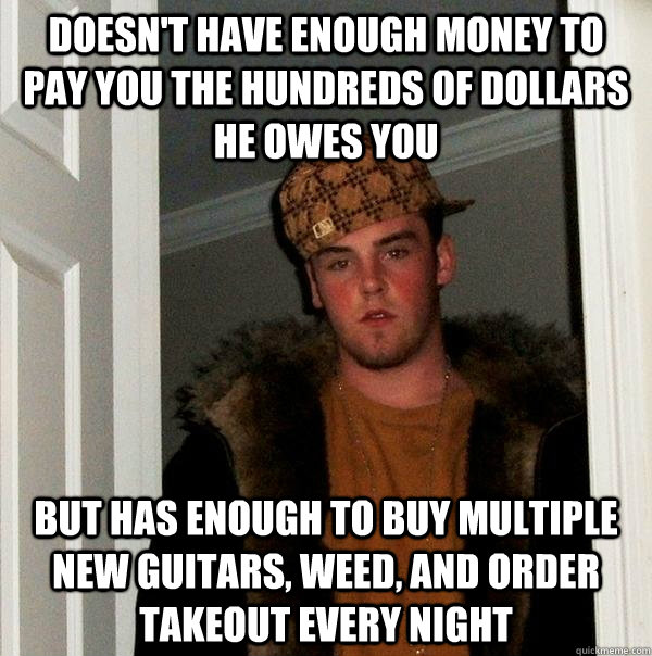 doesnt have enough money to pay you the hundreds of dollars - Scumbag Steve