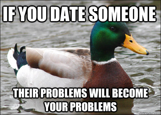 if you date someone their problems will become your problem - Actual Advice Mallard