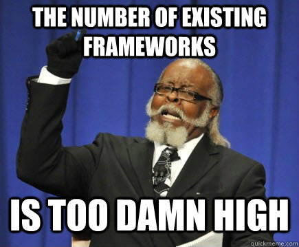 the number of existing frameworks is too damn high - Too Damn High