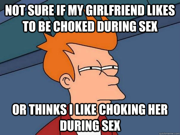 not sure if my girlfriend likes to be choked during sex or t - Not sure Fry