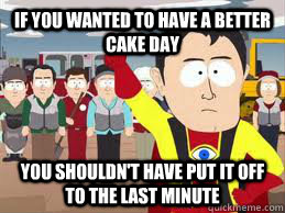 if you wanted to have a better cake day you shouldnt have  - Captain Hindsight