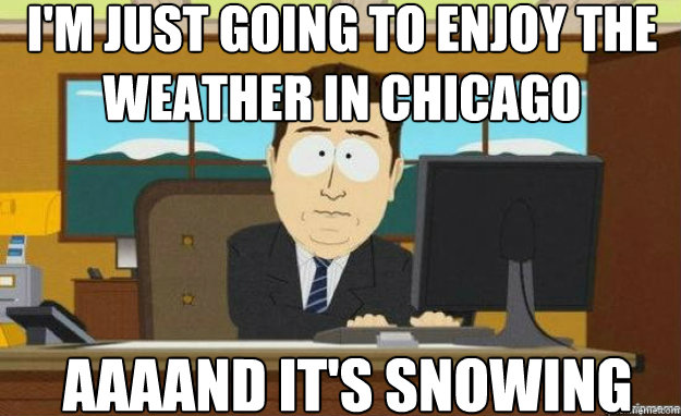 im just going to enjoy the weather in chicago aaaand its s - aaaand its gone