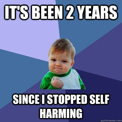 its been 2 years since i stopped self harming - Success Kid