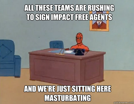 all these teams are rushing to sign impact free agents and w - masturbating spiderman