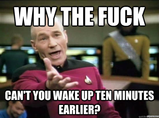 why the fuck cant you wake up ten minutes earlier - Annoyed Picard HD