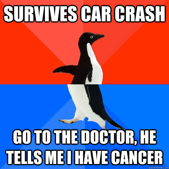 survives car crash go to the doctor he tells me i have canc - Socially Awesome Awkward Penguin