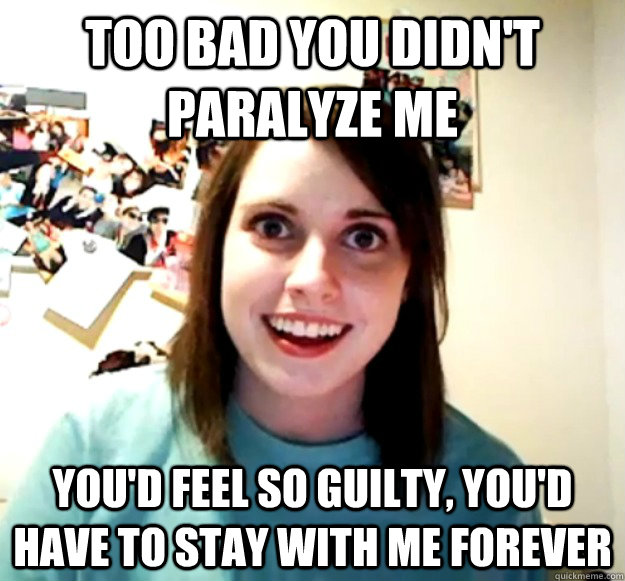 too bad you didnt paralyze me youd feel so guilty youd h - Overly Attached Girlfriend