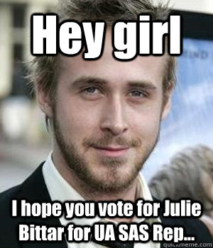 hey girl i hope you vote for julie bittar for ua sas rep - Ryan gosling