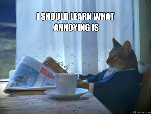 i should learn what annoying is  - The One Percent Cat