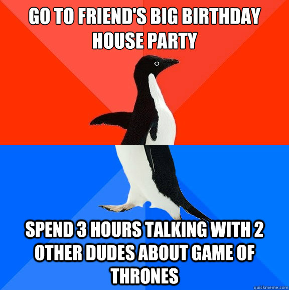 go to friends big birthday house party spend 3 hours talkin - Socially Awesome Awkward Penguin