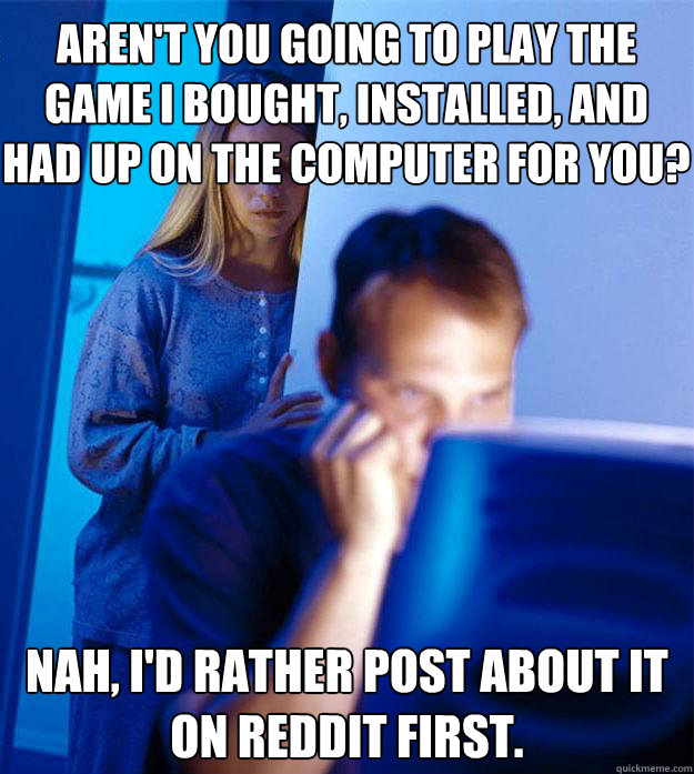 arent you going to play the game i bought installed and h - Redditors Wife