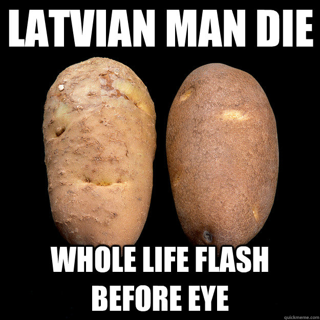 latvian man die whole life flash before eye - Potato
