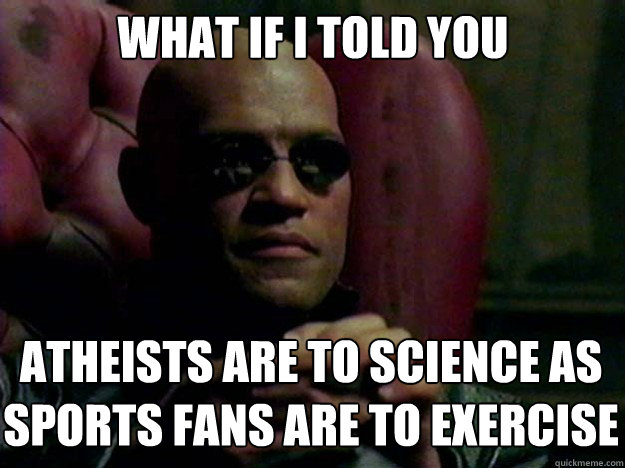 what if i told you atheists are to science as sports fans ar - 