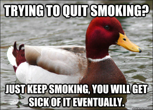 trying to quit smoking just keep smoking you will get sick - Malicious Advice Mallard