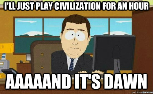 ill just play civilization for an hour aaaaand its dawn - anditsgone