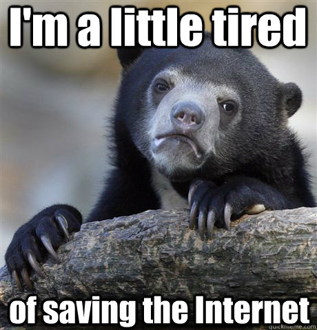 im a little tired of saving the internet - Confession Bear