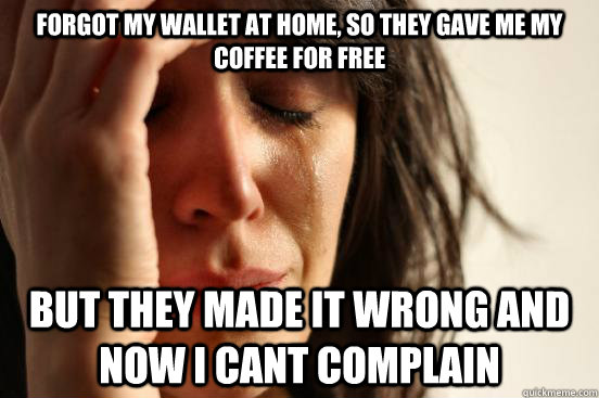 forgot my wallet at home so they gave me my coffee for free - First World Problems