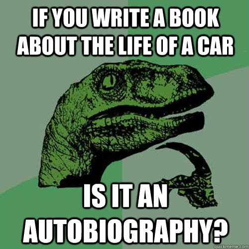 if you write a book about the life of a car is it an autobio - Philosoraptor