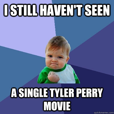 i still havent seen a single tyler perry movie - Success Kid