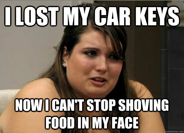 i lost my car keys now i cant stop shoving food in my face -