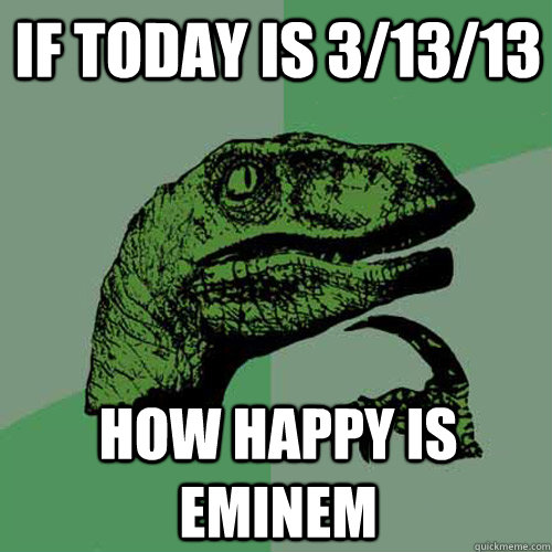 if today is 31313 how happy is eminem - Philosoraptor