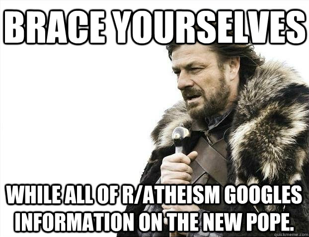 brace yourselves while all of ratheism googles information  - BRACEYOSELVES
