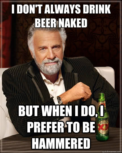 i dont always drink beer naked but when i do i prefer to b - TheMostInterestingManInTheWorld