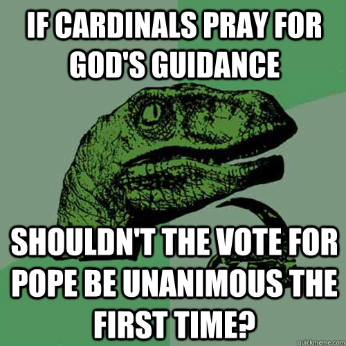 if cardinals pray for gods guidance shouldnt the vote for  - Philosoraptor
