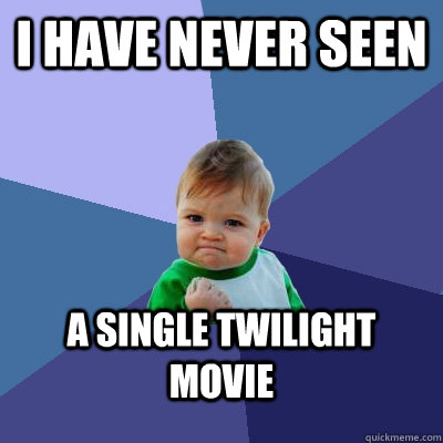 i have never seen a single twilight movie - Success Kid