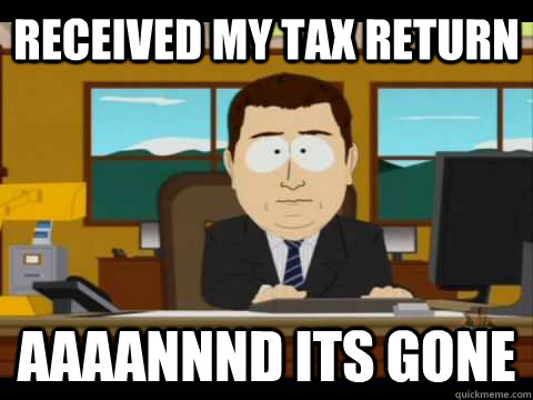 received my tax return aaaannnd its gone - Aaand its gone