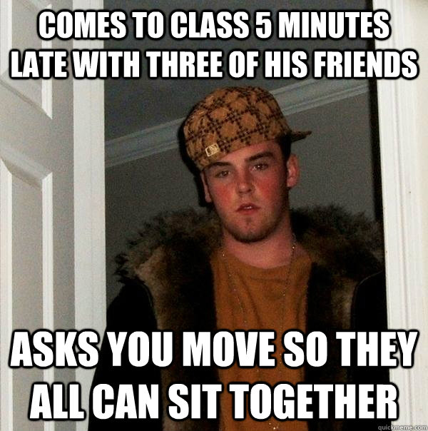 comes to class 5 minutes late with three of his friends asks - Scumbag Steve