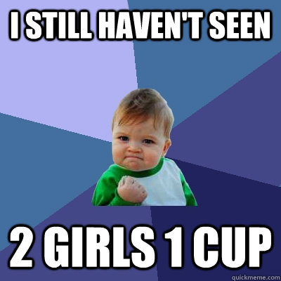 i still havent seen 2 girls 1 cup - Success Kid