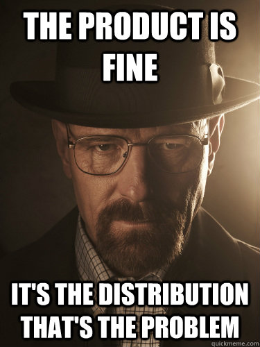 the product is fine its the distribution thats the problem - BreakingBad