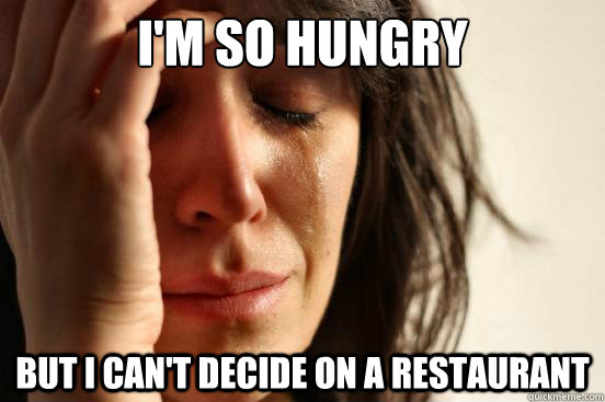 im so hungry but i cant decide on a restaurant - First World Problems